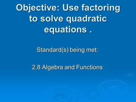 Objective: Use factoring to solve quadratic equations. Standard(s) being met: 2.8 Algebra and Functions.