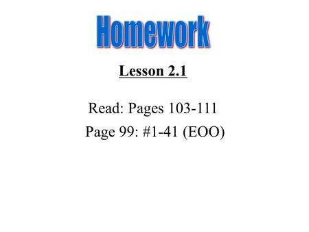 Lesson 2.1 Read: Pages 103-111 Page 99: #1-41 (EOO)