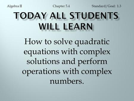 How to solve quadratic equations with complex solutions and perform operations with complex numbers. Chapter 5.4Algebra IIStandard/Goal: 1.3.