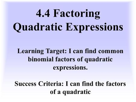4.4 Factoring Quadratic Expressions Learning Target: I can find common binomial factors of quadratic expressions. Success Criteria: I can find the factors.