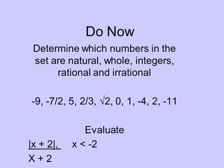 Do Now Determine which numbers in the set are natural, whole, integers, rational and irrational -9, -7/2, 5, 2/3, √2, 0, 1, -4, 2, -11 Evaluate |x + 2|,