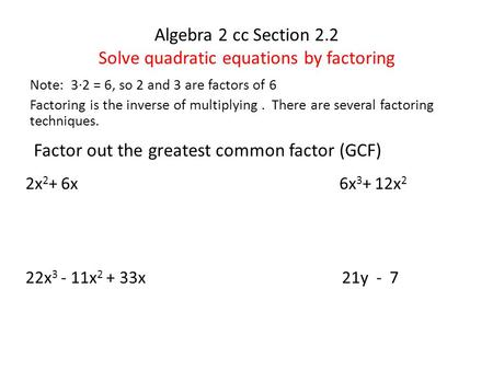 Algebra 2 cc Section 2.2 Solve quadratic equations by factoring Note: 3∙2 = 6, so 2 and 3 are factors of 6 Factoring is the inverse of multiplying. There.