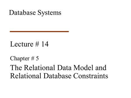 Lecture # 14 Chapter # 5 The Relational Data Model and Relational Database Constraints Database Systems.
