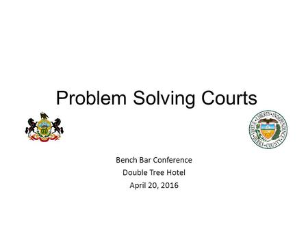 Problem Solving Courts Bench Bar Conference Double Tree Hotel April 20, 2016 23 rd Judicial District Court of Common Pleas – Berks County.