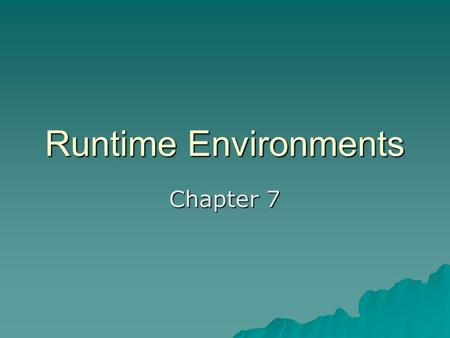 Runtime Environments Chapter 7. Support of Execution  Activation Tree  Control Stack  Scope  Binding of Names –Data object (values in storage) –Environment.