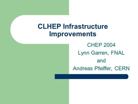 CLHEP Infrastructure Improvements CHEP 2004 Lynn Garren, FNAL and Andreas Pfeiffer, CERN.