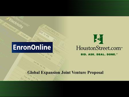 Global Expansion Joint Venture Proposal. Background of HoustonStreet Background of EnronOnline Joint Venture Proposal Overview Proposal Benefits Next.
