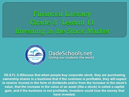 SS.8.FL.5.3Discuss that when people buy corporate stock, they are purchasing ownership shares in a business that if the nosiness is profitable, they will.