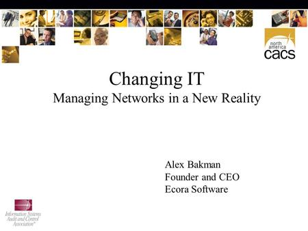 Changing IT Managing Networks in a New Reality Alex Bakman Founder and CEO Ecora Software.