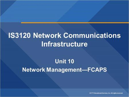 © ITT Educational Services, Inc. All rights reserved. IS3120 Network Communications Infrastructure Unit 10 Network Management—FCAPS.