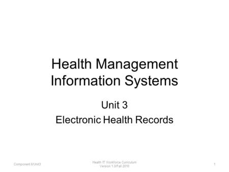 Health Management Information Systems Unit 3 Electronic Health Records Component 6/Unit31 Health IT Workforce Curriculum Version 1.0/Fall 2010.