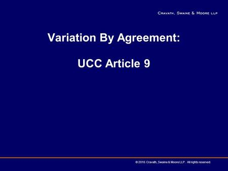 Variation By Agreement: UCC Article 9 © 2010. Cravath, Swaine & Moore LLP. All rights reserved.