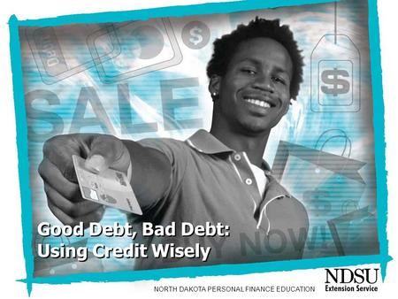 Good Debt, Bad Debt: Using Credit Wisely Good Debt, Bad Debt: Using Credit Wisely NORTH DAKOTA PERSONAL FINANCE EDUCATION.