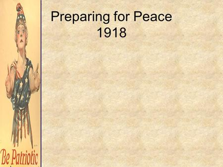 Preparing for Peace 1918. –although hostilities ended in November, the shape of postwar Europe had yet to be decided –the Central Powers, Germany in particular,