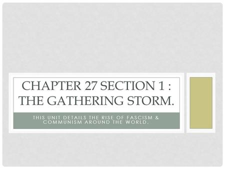 THIS UNIT DETAILS THE RISE OF FASCISM & COMMUNISM AROUND THE WORLD. CHAPTER 27 SECTION 1 : THE GATHERING STORM.