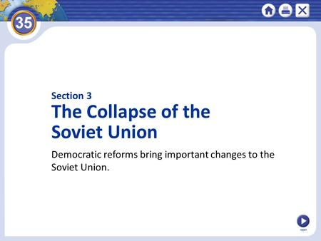 Section 3 The Collapse of the Soviet Union Democratic reforms bring important changes to the Soviet Union. NEXT.