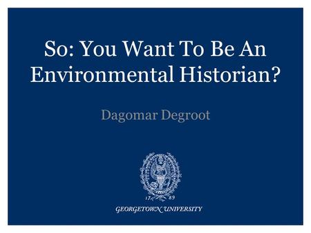 So: You Want To Be An Environmental Historian? Dagomar Degroot.