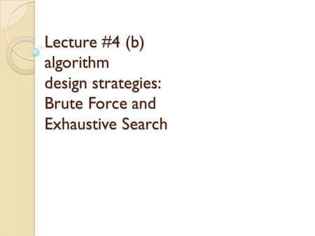 Lecture #4 (b) algorithm design strategies: Brute Force and Exhaustive Search.