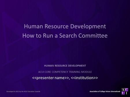 Human Resource Development How to Run a Search Committee >, > HUMAN RESOURCE DEVELOPMENT ACUI CORE COMPETENCY TRAINING MODULE Developed in 2011 by the.