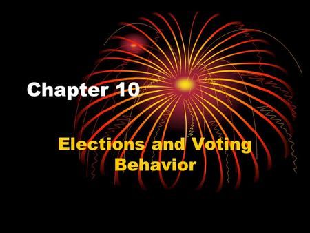 Chapter 10 Elections and Voting Behavior. How American Elections Work Three types of elections: Primary Elections- Select party nominees General Election-