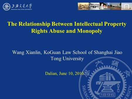 The Relationship Between Intellectual Property Rights Abuse and Monopoly Wang Xianlin, KoGuan Law School of Shanghai Jiao Tong University Dalian, June.