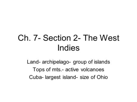 Ch. 7- Section 2- The West Indies Land- archipelago- group of islands Tops of mts.- active volcanoes Cuba- largest island- size of Ohio.