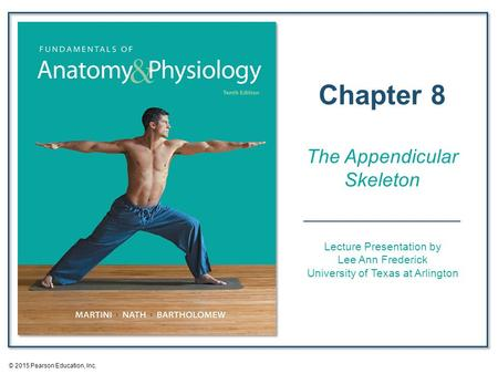 Lecture Presentation by Lee Ann Frederick University of Texas at Arlington Chapter 8 The Appendicular Skeleton © 2015 Pearson Education, Inc.