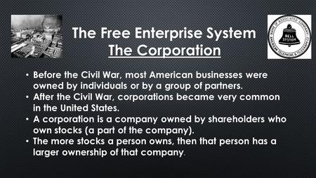 The Free Enterprise System The Corporation Before the Civil War, most American businesses were owned by individuals or by a group of partners. After the.