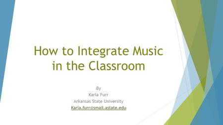 How to Integrate Music in the Classroom By Karla Furr Arkansas State University