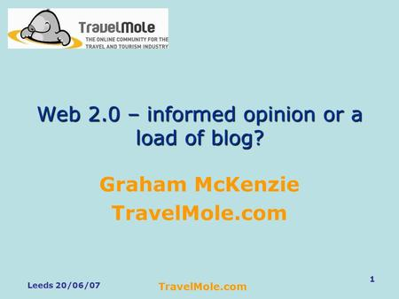Leeds 20/06/07 TravelMole.com 1 Web 2.0 – informed opinion or a load of blog? Graham McKenzie TravelMole.com.