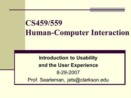 CS459/559 Human-Computer Interaction Introduction to Usability and the User Experience 8-29-2007 Prof. Searleman,