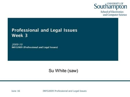 June 16INFO2009 Professional and Legal Issues Professional and Legal Issues Week 3 2009-10 INFO2009 (Professional and Legal Issues) Su White (saw)