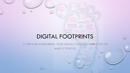 DIGITAL FOOTPRINTS 11 TIPS FOR MONITORING YOUR DIGITAL FOOTPRINT AND 5 TIPS TO MAKE IT POSITIVE.