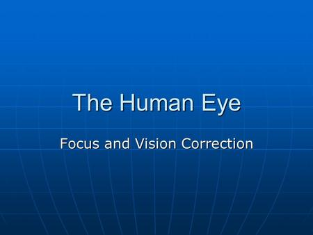 The Human Eye Focus and Vision Correction. Path of Light Cornea Cornea Pupil Pupil Lens Lens Vitreous humor Vitreous humor Retina Retina Optic Nerve (electrical.