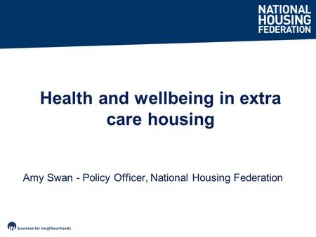 Amy Swan - Policy Officer, National Housing Federation Health and wellbeing in extra care housing.