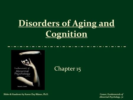 Comer, Fundamentals of Abnormal Psychology, 7e Disorders of Aging and Cognition Chapter 15 Slides & Handouts by Karen Clay Rhines, Ph.D.