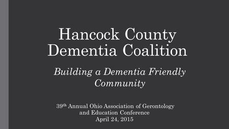 Hancock County Dementia Coalition 39 th Annual Ohio Association of Gerontology and Education Conference April 24, 2015 Building a Dementia Friendly Community.