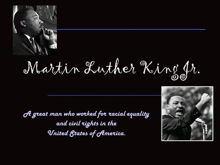 Martin Luther King Jr. A great man who worked for racial equality and civil rights in the United States of America.