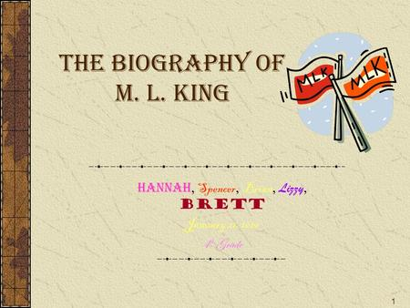 1 The Biography of M. L. King Hannah, Spencer, Brian, Lizzy, Brett January 21, 2010 4 th Grade.