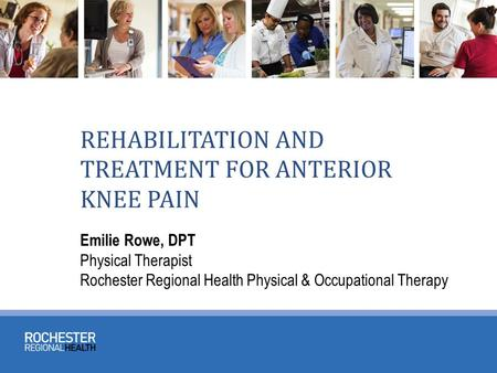 REHABILITATION AND TREATMENT FOR ANTERIOR KNEE PAIN Emilie Rowe, DPT Physical Therapist Rochester Regional Health Physical & Occupational Therapy.