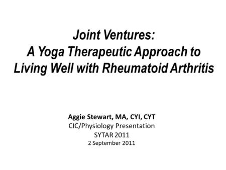 Joint Ventures: A Yoga Therapeutic Approach to Living Well with Rheumatoid Arthritis Aggie Stewart, MA, CYI, CYT CIC/Physiology Presentation SYTAR 2011.