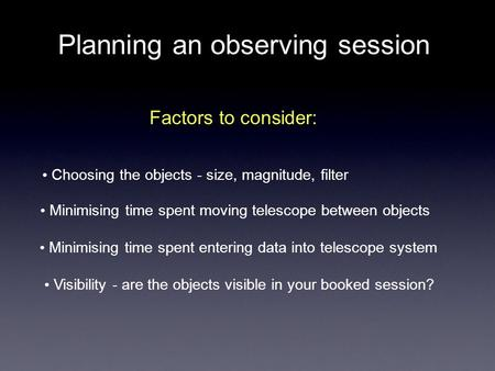 Planning an observing session Factors to consider: Choosing the objects - size, magnitude, filter Minimising time spent moving telescope between objects.