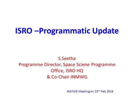 ISRO –Programmatic Update S.Seetha Programme Director, Space Sciene Programme Office, ISRO HQ & Co-Chair-INMWG INMWG Meeting on 23 Rd Feb 2016.