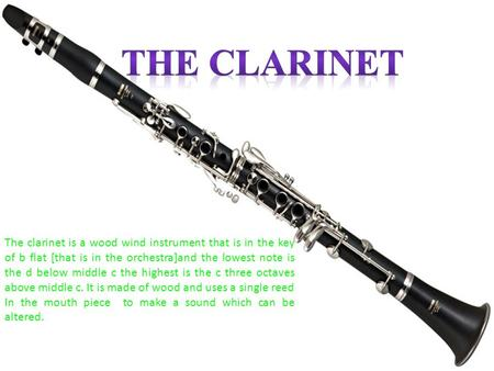The clarinet is a wood wind instrument that is in the key of b flat [that is in the orchestra]and the lowest note is the d below middle c the highest is.