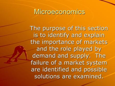 Microeconomics The purpose of this section is to identify and explain the importance of markets and the role played by demand and supply. The failure of.