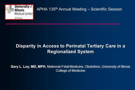 APHA 135 th Annual Meeting – Scientific Session Disparity in Access to Perinatal Tertiary Care in a Regionalized System Gary L. Loy, MD, MPH, Maternal-Fetal.