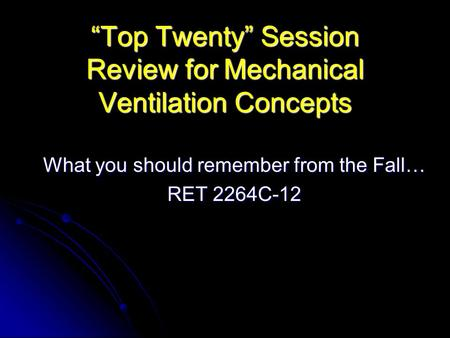"""Top Twenty"" Session Review for Mechanical Ventilation Concepts What you should remember from the Fall… RET 2264C-12."