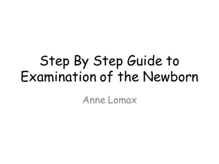 Step By Step Guide to Examination of the Newborn Anne Lomax.