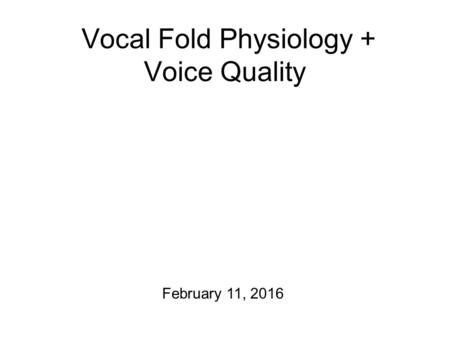 Vocal Fold Physiology + Voice Quality February 11, 2016.
