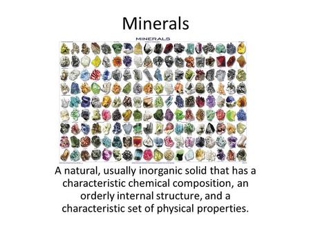 Minerals A natural, usually inorganic solid that has a characteristic chemical composition, an orderly internal structure, and a characteristic set of.